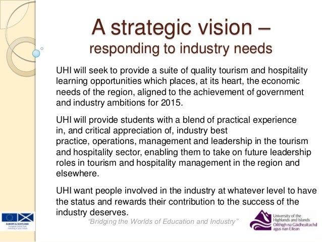 "A strategic vision –responding to industry needs""Bridging the Worlds of Education and Industry""UHI will seek to provide a ..."