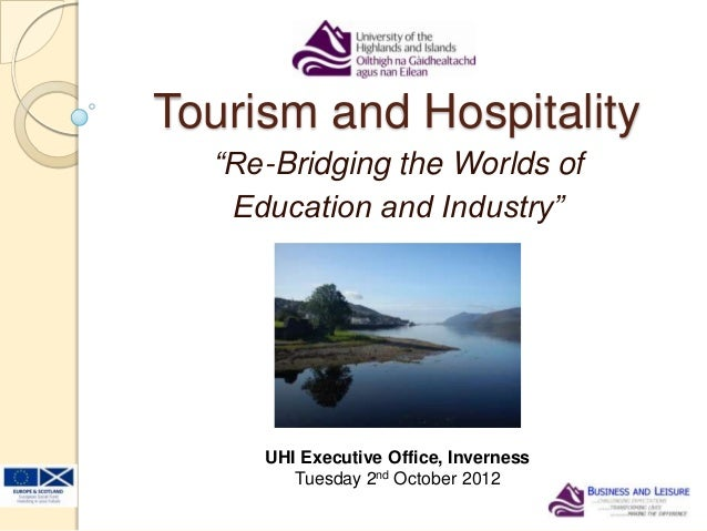 """Tourism and Hospitality""""Re-Bridging the Worlds ofEducation and Industry""""UHI Executive Office, InvernessTuesday 2nd October..."""
