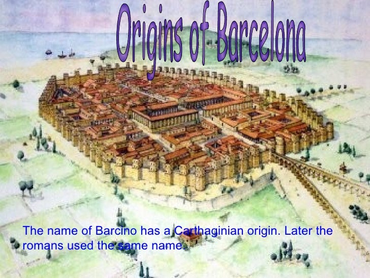 The name of  Barcino  has a Carthaginian origin. Later the romans used the same name. Origins of Barcelona