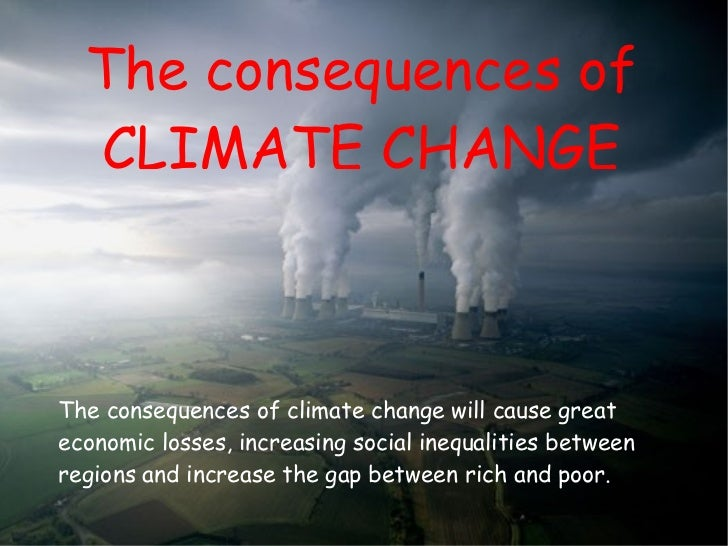 The consequences of CLIMATE CHANGE climate change. The consequences of climate change will cause great economic losses, in...