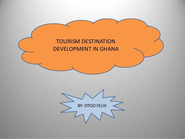 TOURISM DESTINATIONDEVELOPMENT IN GHANA       BY: OTOO FELIX