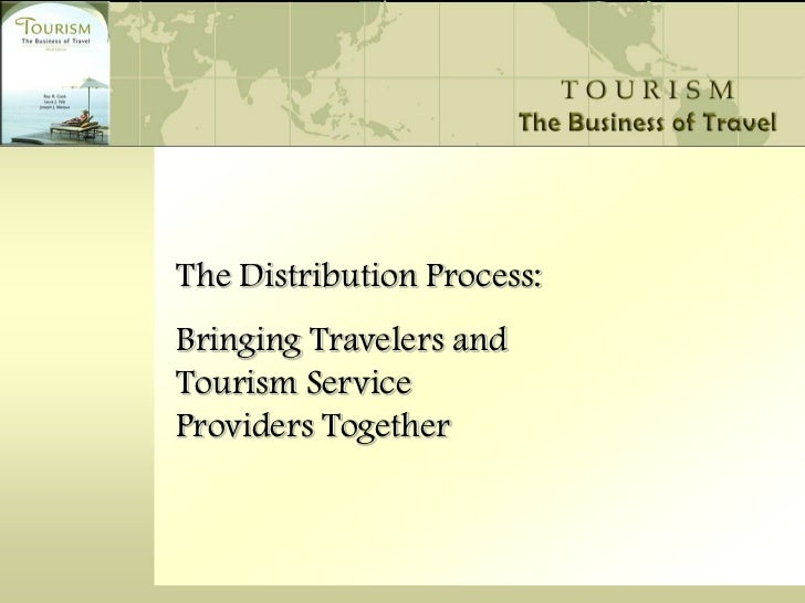 The Distribution Process:Bringing Travelers andTourism ServiceProviders Together