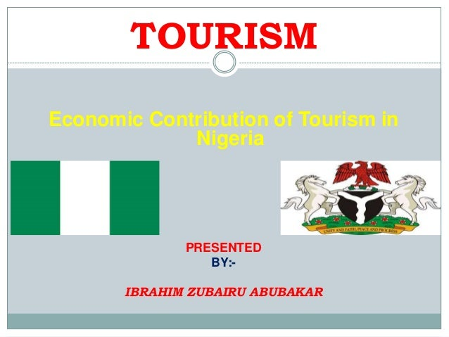 TOURISM Economic Contribution of Tourism in Nigeria  PRESENTED BY:IBRAHIM ZUBAIRU ABUBAKAR