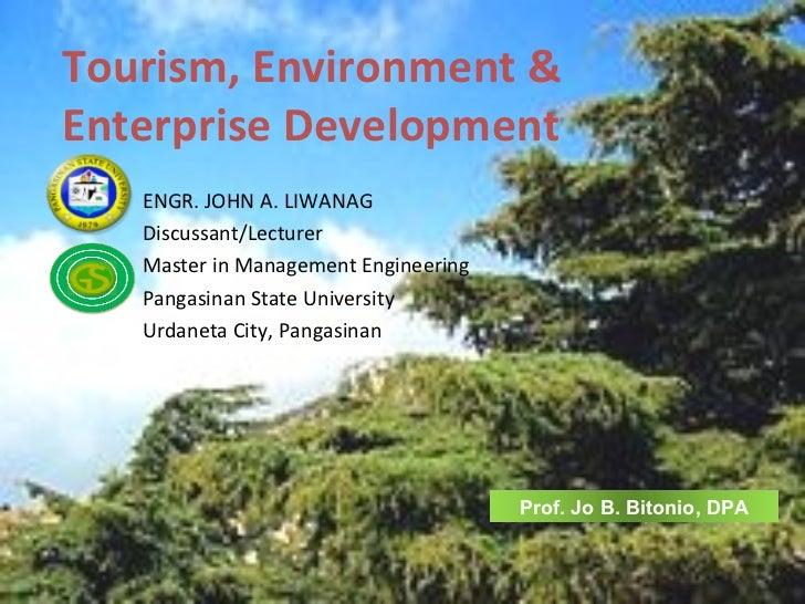 Tourism, Environment &Enterprise Development   ENGR. JOHN A. LIWANAG   Discussant/Lecturer   Master in Management Engineer...