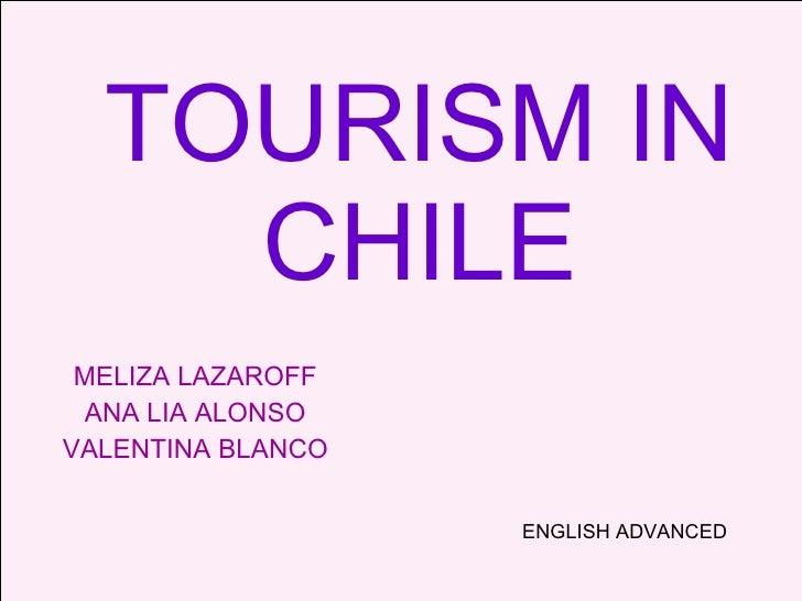 TOURISM IN CHILE MELIZA LAZAROFF ANA LIA ALONSO VALENTINA BLANCO ENGLISH ADVANCED