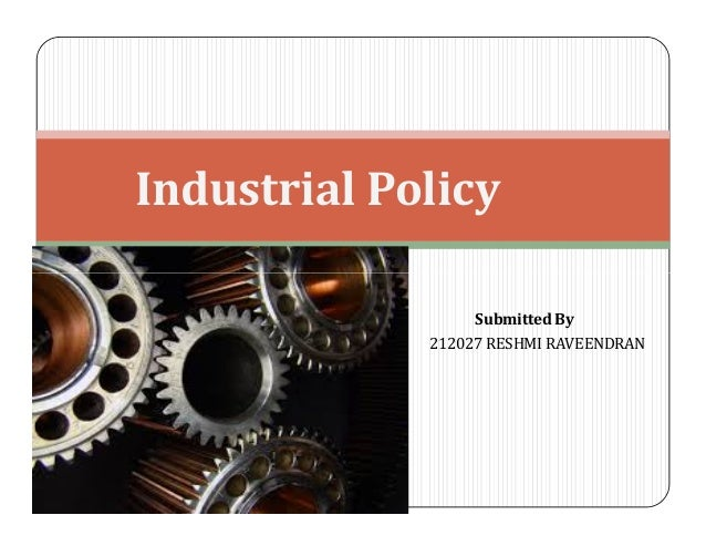 Industrial Policy Submitted By 212027 RESHMI RAVEENDRAN