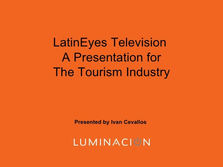 LatinEyes Television  A Presentation for The Tourism Industry Presented by Ivan Cevallos