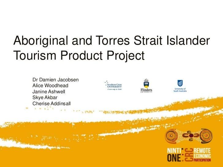 Aboriginal and Torres Strait IslanderTourism Product Project   Dr Damien Jacobsen   Alice Woodhead   Janine Ashwell   Skye...