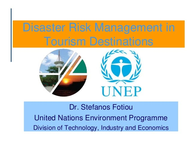 Disaster Risk Management in Tourism Destinations Dr. Stefanos Fotiou United Nations Environment Programme Division of Tech...