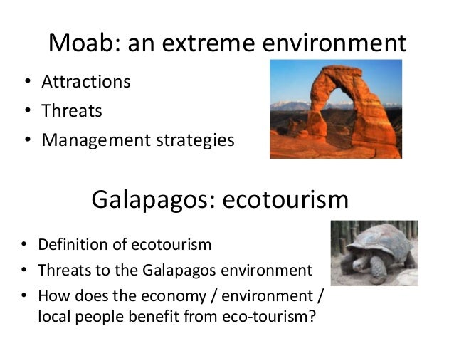 Moab: an extreme environment• Attractions• Threats• Management strategies         Galapagos: ecotourism• Definition of eco...