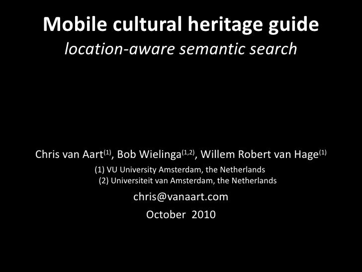 Mobile cultural heritage guide  location-aware semantic search <ul><li>Chris van Aart (1) , Bob Wielinga (1,2) , Willem Ro...