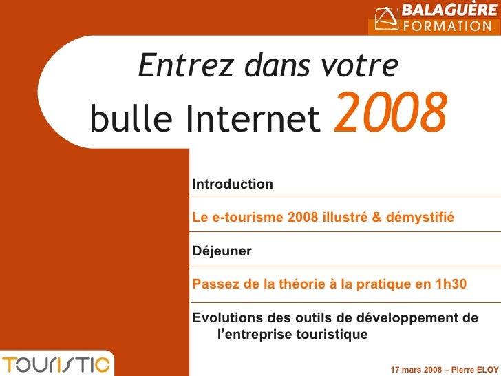Entrez dans votre bulle Internet  2008 Introduction Le e-tourisme 2008 illustré & démystifié  Déjeuner Passez de la théori...