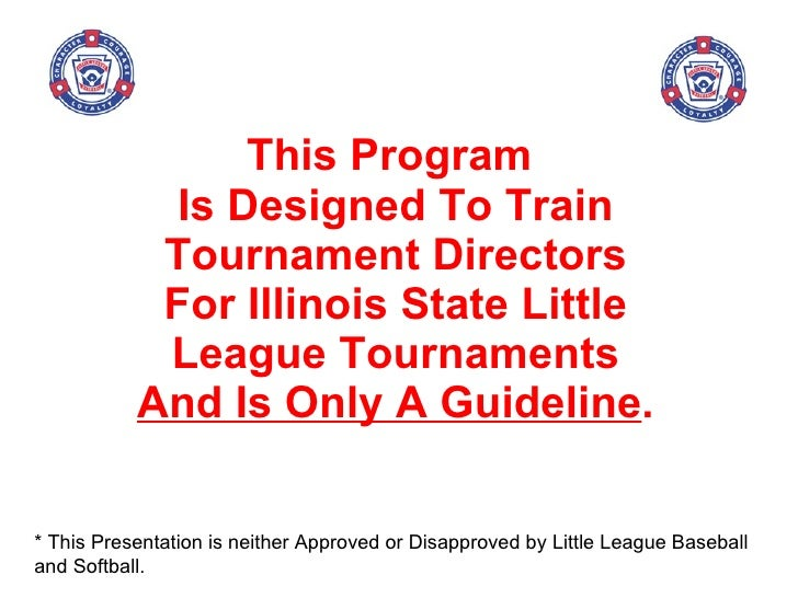 This Program  Is Designed To Train Tournament Directors For Illinois State Little League Tournaments  And Is Only A Guidel...