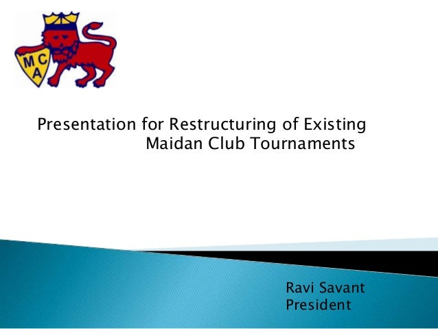 Presentation for Restructuring of ExistingMaidan Club TournamentsRavi SavantPresident