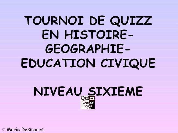 Accueil TOURNOI DE QUIZZ EN HISTOIRE-GEOGRAPHIE-EDUCATION CIVIQUE NIVEAU SIXIEME ©   Marie Desmares