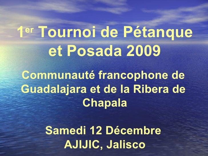 1 er  Tournoi de Pétanque et Posada 2009 Communauté francophone de  Guadalajara et de la Ribera de  Chapala Samedi 12 Déce...
