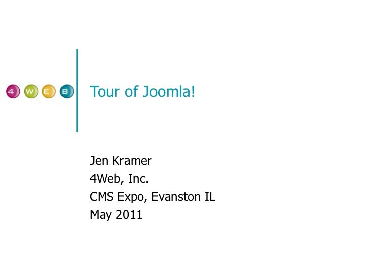 Tour of Joomla! Jen Kramer 4Web, Inc. CMS Expo, Evanston IL May 2011