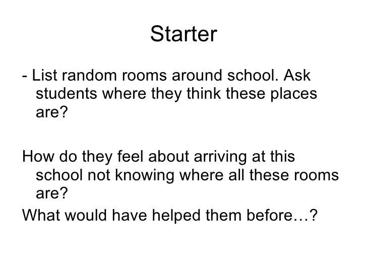 Starter <ul><li>- List random rooms around school. Ask students where they think these places are? </li></ul><ul><li>How d...