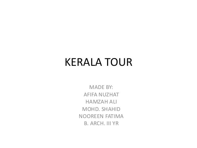 KERALA TOUR MADE BY: AFIFA NUZHAT HAMZAH ALI MOHD. SHAHID NOOREEN FATIMA B. ARCH. III YR