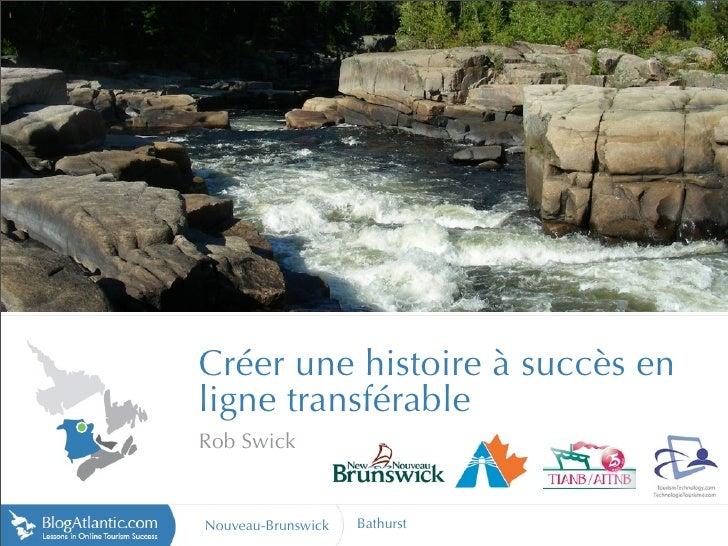http://tourism.moncton.ca     Créer une histoire à succès en ligne transférable Rob Swick   Nouveau-Brunswick   Bathurst