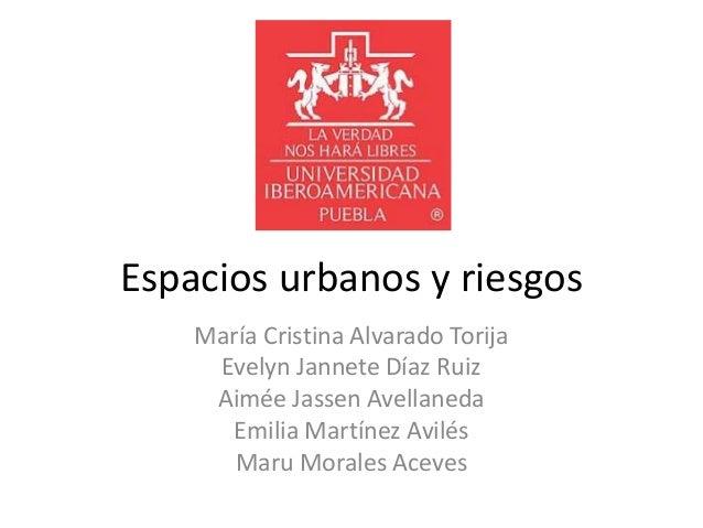 Espacios urbanos y riesgosMaría Cristina Alvarado TorijaEvelyn Jannete Díaz RuizAimée Jassen AvellanedaEmilia Martínez Avi...