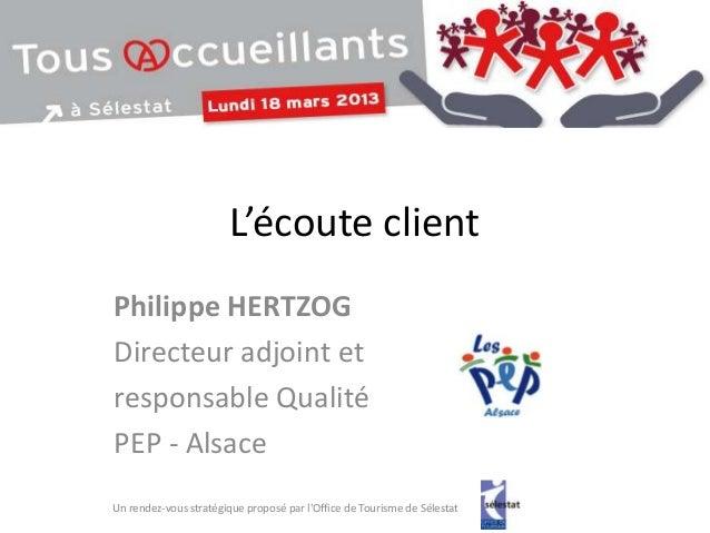 L'écoute clientPhilippe HERTZOGDirecteur adjoint etresponsable QualitéPEP - AlsaceUn rendez-vous stratégique proposé par l...