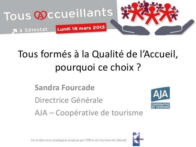 Tous formés à la Qualité de l'Accueil,        pourquoi ce choix ?     Sandra Fourcade     Directrice Générale     AJA – Co...
