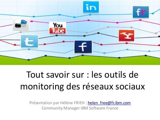 Tout savoir sur : les outils de monitoring des réseaux sociaux Présentation par Hélène FRIEH : helen_free@fr.ibm.com Commu...