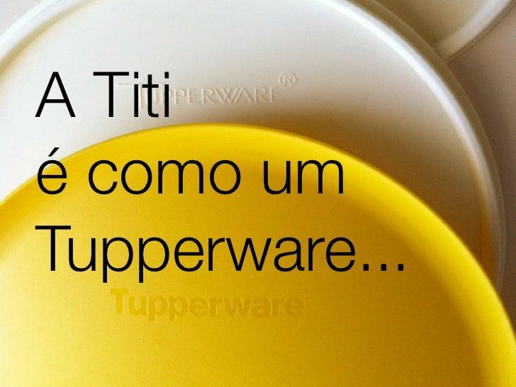 A Titié como umTupperware...