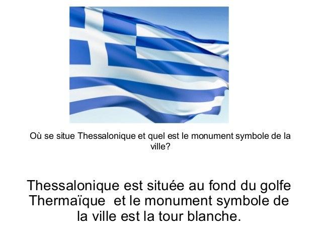 Où se situe Thessalonique et quel est le monument symbole de la ville? Thessalonique est située au fond du golfe Thermaïqu...