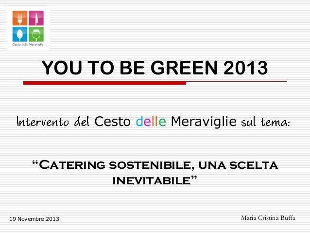 """YOU TO BE GREEN 2013 Cesto delle Meraviglie """"Catering sostenibile, una scelta inevitabile"""" 19 Novembre 2013  Maria Cristin..."""