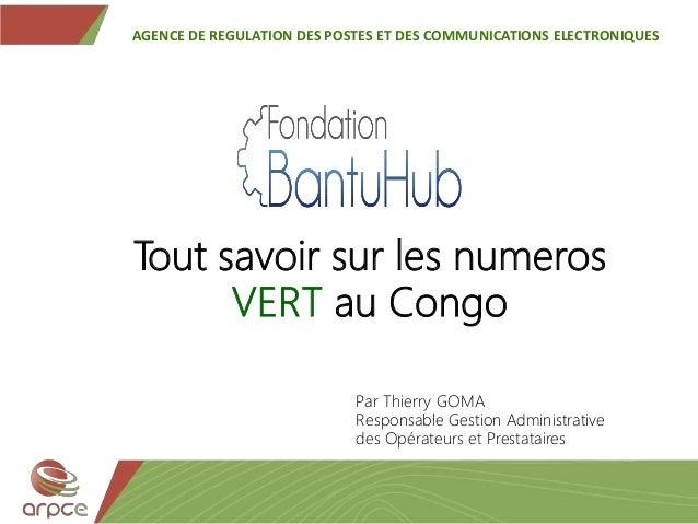 Tout savoir sur les numeros VERT au Congo AGENCE DE REGULATION DES POSTES ET DES COMMUNICATIONS ELECTRONIQUES Par Thierry ...