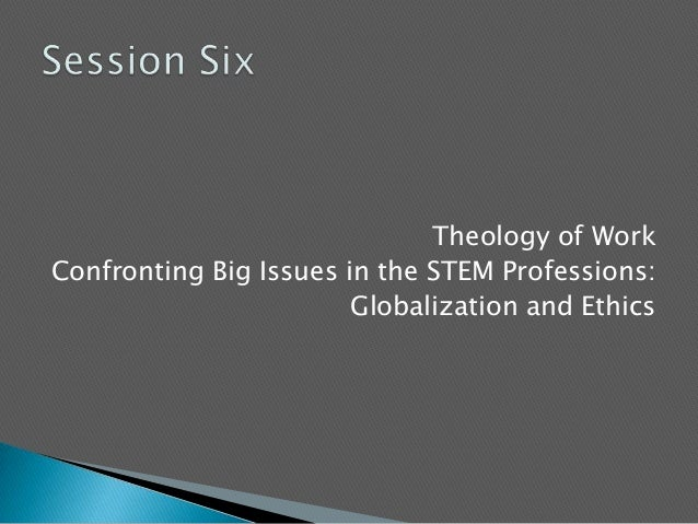 Theology of WorkConfronting Big Issues in the STEM Professions:Globalization and Ethics