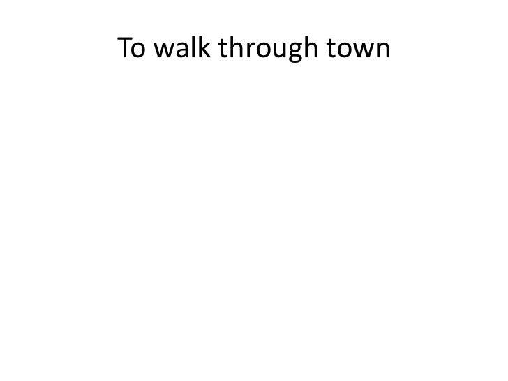 To walk through town