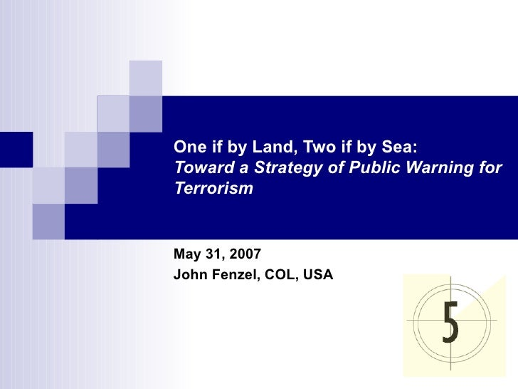 One if by Land, Two if by Sea: Toward a Strategy of Public Warning for Terrorism May 31, 2007 John Fenzel, COL, USA