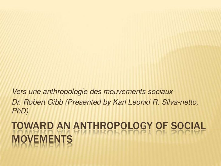 Vers une anthropologie des mouvements sociauxDr. Robert Gibb (Presented by Karl Leonid R. Silva-netto,PhD)TOWARD AN ANTHRO...