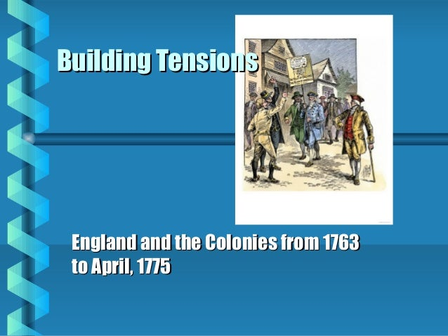 Building Tensions  England and the Colonies from 1763 to April, 1775