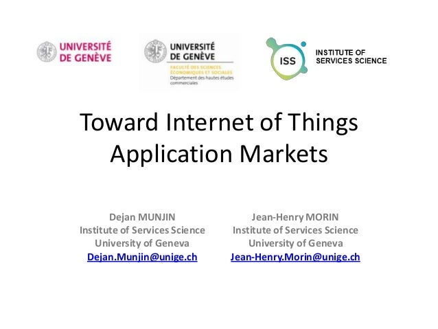 Toward Internet of Things  Application Markets       Dejan MUNJIN                  Jean-Henry MORINInstitute of Services S...