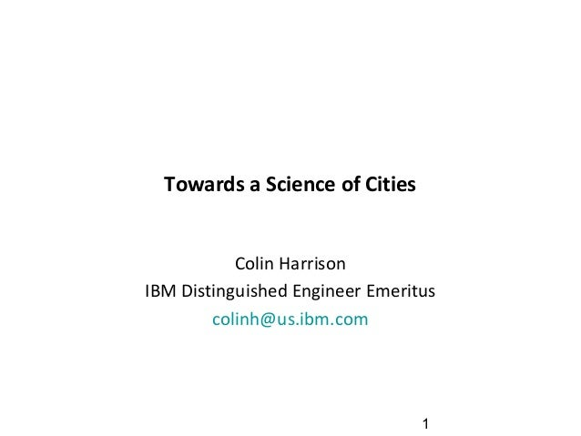 1 Towards a Science of Cities Colin Harrison IBM Distinguished Engineer Emeritus colinh@us.ibm.com