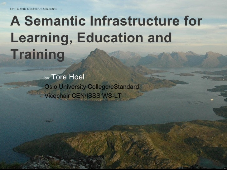 CETIS 2007 Conference Semantics   A Semantic Infrastructure for Learning, Education and Training by  Tore Hoel Oslo Univer...
