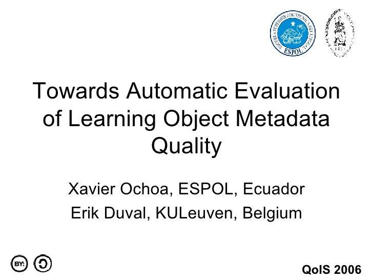 Towards Automatic Evaluation of Learning Object Metadata Quality Xavier Ochoa, ESPOL, Ecuador Erik Duval, KULeuven, Belgiu...