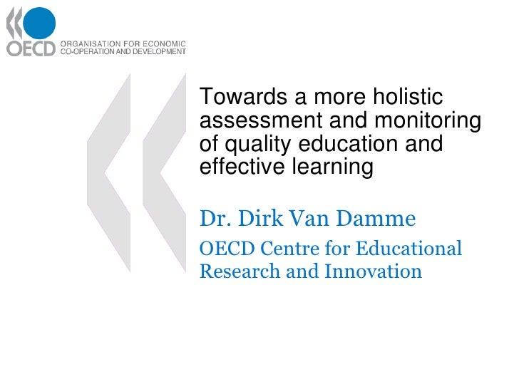 Towards a more holistic assessment and monitoring of quality education and effective learning Dr. Dirk Van Damme OECD Cent...