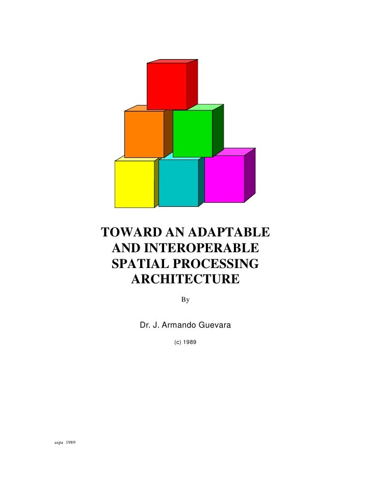 TOWARD AN ADAPTABLE             AND INTEROPERABLE             SPATIAL PROCESSING               ARCHITECTURE               ...