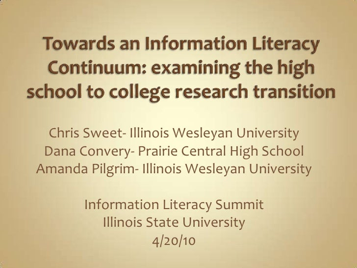 Towards an Information Literacy Continuum: examining the high school to college research transition<br />Chris Sweet- Illi...