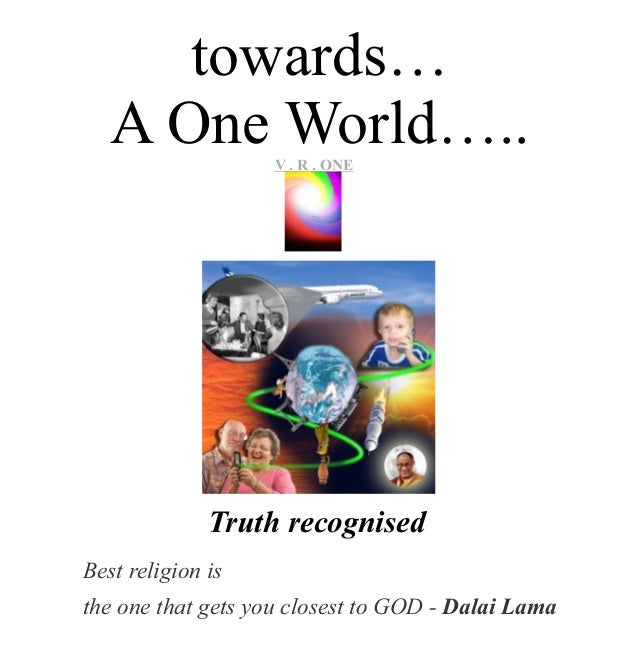 towards… A One World….. Best religion is the one that gets you closest to GOD - Dalai Lama VR..O n e V . R . ONE Truth rec...