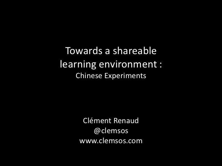 Towards a shareablelearning environment :   Chinese Experiments     Clément Renaud        @clemsos    www.clemsos.com