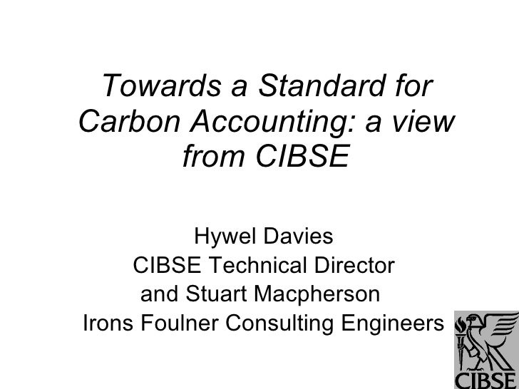 Towards a Standard for Carbon Accounting: a view from CIBSE Hywel Davies CIBSE Technical Director and Stuart Macpherson  I...