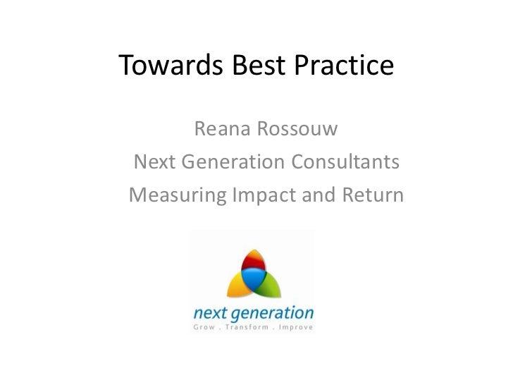 Towards Best Practice      Reana RossouwNext Generation ConsultantsMeasuring Impact and Return