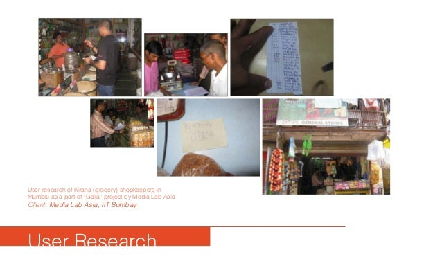 "User Research User research of Kirana (grocery) shopkeepers in Mumbai as a part of ""Galla"" project by Media Lab Asia Clien..."