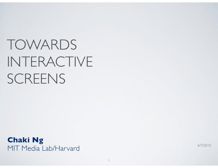 TOWARDS INTERACTIVE SCREENS   Chaki Ng                             6/7/2010 MIT Media Lab/Harvard                         1